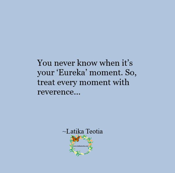 Treat every moment with reverence !!!